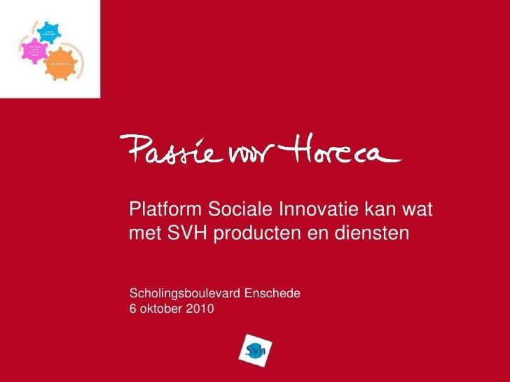 Platform Sociale Innovatie kan wat met SVH producten en diensten  Scholingsboulevard Enschede 6 oktober 2010