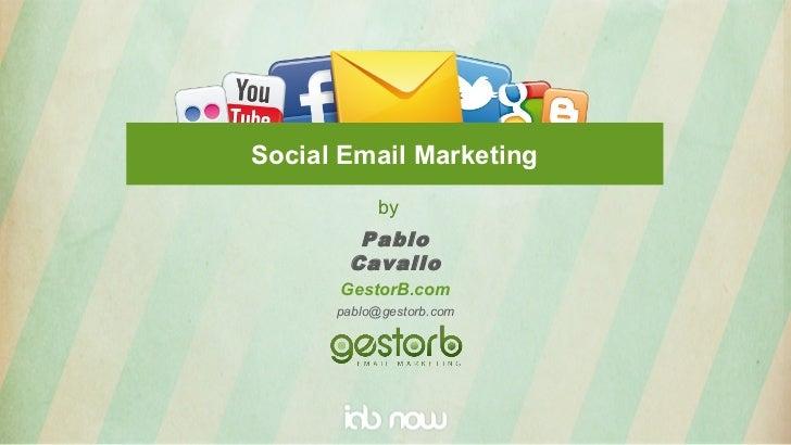 Social Email Marketing            by        Pablo       Cavallo      GestorB.com      pablo@gestorb.com