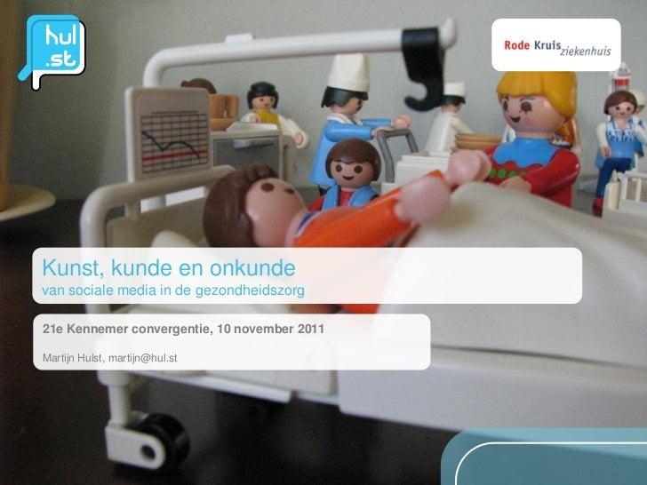 Kunst, kunde en onkundevan sociale media in de gezondheidszorg21e Kennemer convergentie, 10 november 2011Martijn Hulst, ma...