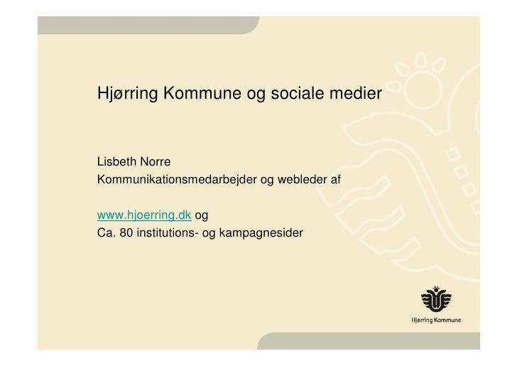 Hjørring Kommune og sociale medier <ul><li>Lisbeth Norre </li></ul><ul><li>Kommunikationsmedarbejder og webleder af </li><...