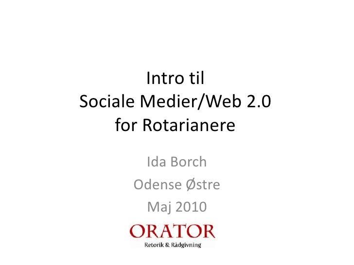Intro til Sociale Medier/Web 2.0 for Rotarianere<br />Ida Borch<br />Odense Østre<br />Maj 2010<br />