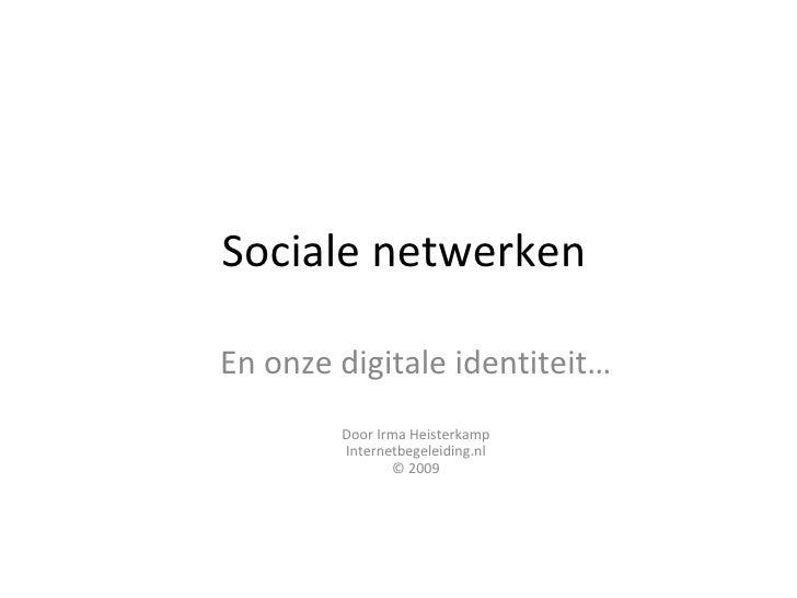 Sociale netwerken En onze digitale identiteit… Door Irma Heisterkamp Internetbegeleiding.nl © 2009