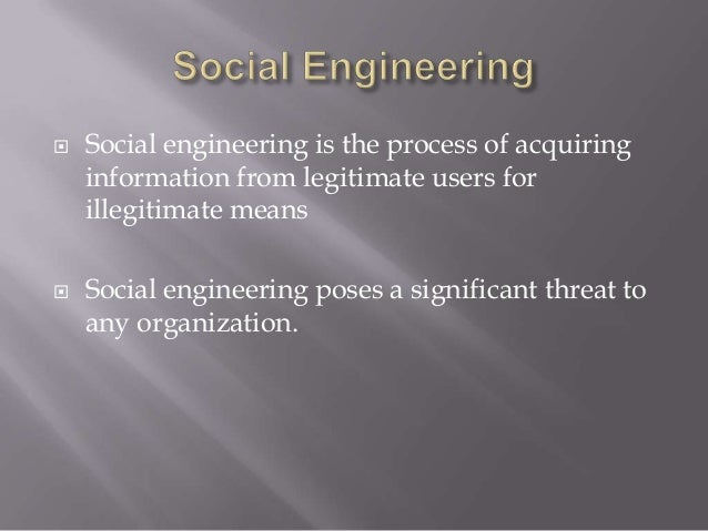  Social engineering is the process of acquiring information from legitimate users for illegitimate means  Social enginee...