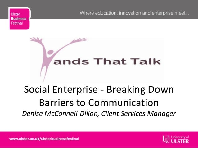 Social Enterprise - Breaking DownBarriers to CommunicationDenise McConnell-Dillon, Client Services Manager