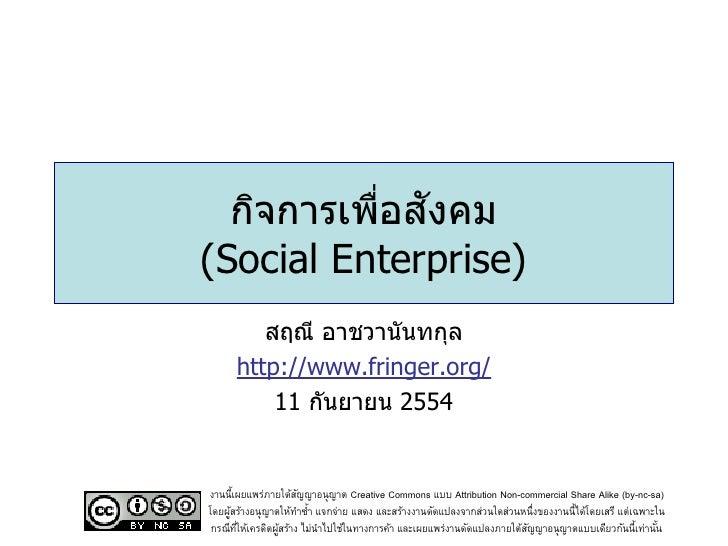 ่ ั  กิจการเพือสงคม(Social Enterprise)         สฤณี อาชวานันทกุล      http://www.fringer.org/          11 กันยายน 2554งานน...
