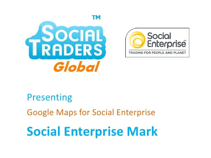 Presenting<br />Google Maps for Social Enterprise<br />Social Enterprise Mark<br />