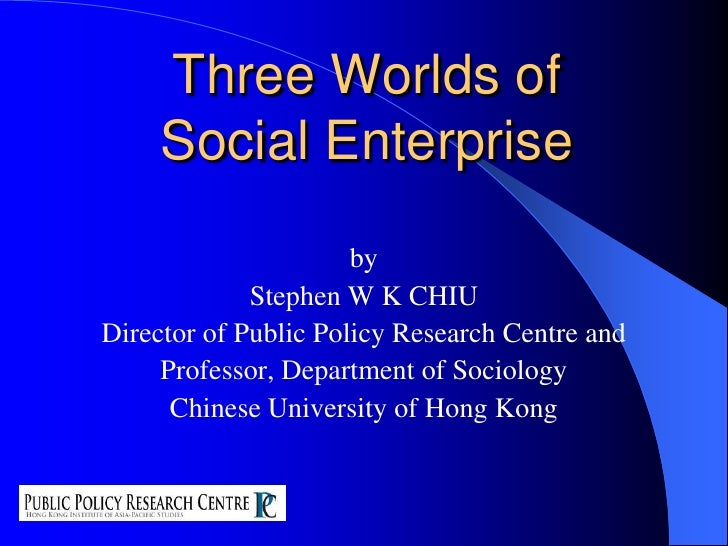 Three Worlds ofSocial Enterprise<br />by<br />Stephen W K CHIU<br />Director of Public Policy Research Centre and <br />Pr...