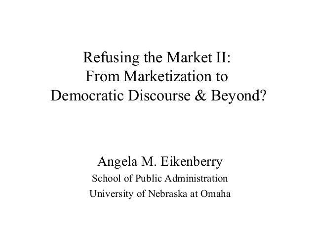 Refusing the Market II:From Marketization toDemocratic Discourse & Beyond?Angela M. EikenberrySchool of Public Administrat...