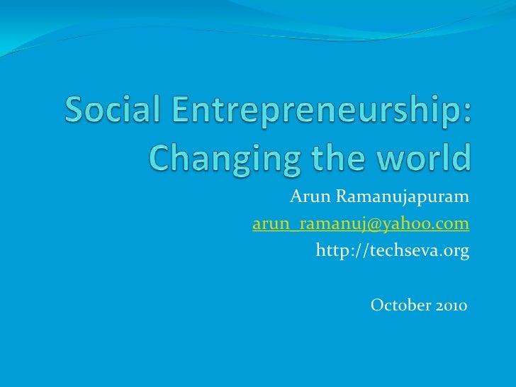 Social Entrepreneurship: Changing the world<br />ArunRamanujapuram<br />arun_ramanuj@yahoo.com<br />http://techseva.org<br...