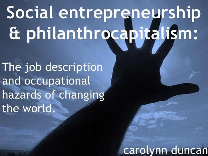 Social entrepreneurship & philanthrocapitalism: The job description and occupational hazards of changing the world. caroly...