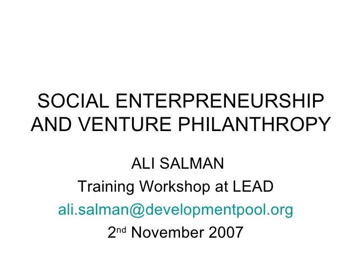 SOCIAL ENTERPRENEURSHIP AND VENTURE PHILANTHROPY ALI SALMAN Training Workshop at LEAD  [email_address]   2 nd  November 20...