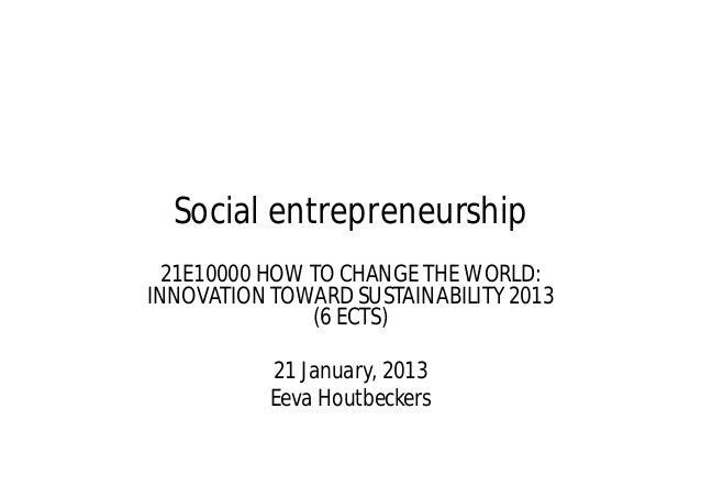 Social entrepreneurship  21E10000 HOW TO CHANGE THE WORLD:INNOVATION TOWARD SUSTAINABILITY 2013               (6 ECTS)    ...