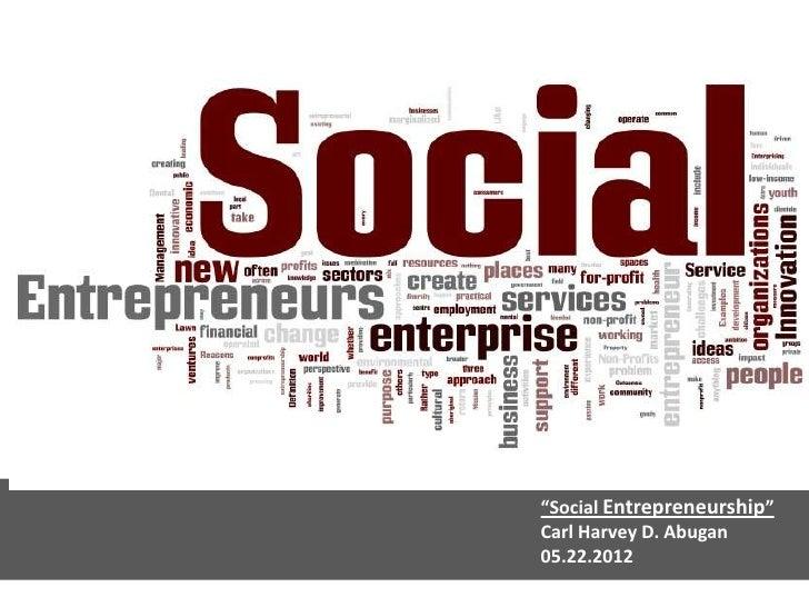"""""""Social Entrepreneurship""""Carl Harvey D. Abugan05.22.2012"""