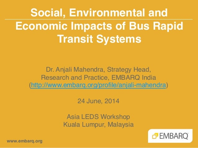 Social, Environmental and Economic Impacts of Bus Rapid Transit Systems! www.embarq.org! Dr. Anjali Mahendra, Strategy Hea...