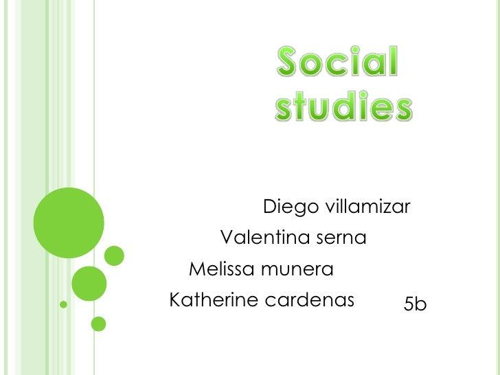 Social <br />studies<br />Diego villamizar<br />Valentina serna<br />Melissa munera<br />Katherine cardenas<br />5b<br />