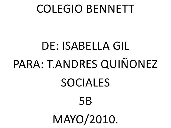 COLEGIO BENNETT<br />DE: ISABELLA GIL<br />PARA: T.ANDRES QUIÑONEZ<br />SOCIALES<br />5B<br />MAYO/2010.<br />