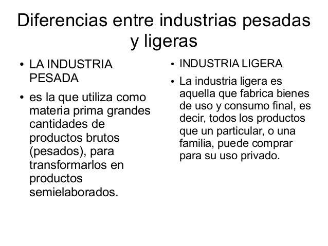 Diferencias entre industrias pesadas y ligeras ● LA INDUSTRIA PESADA ● es la que utiliza como materia prima grandes cantid...
