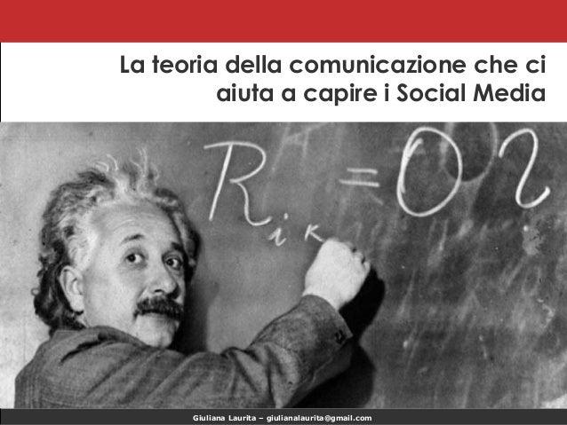 La teoria della comunicazione che ci aiuta a capire i Social Media  Giuliana Laurita – giulianalaurita@gmail.com