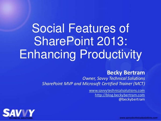 Social Features ofSharePoint 2013:Enhancing ProductivityBecky BertramOwner, Savvy Technical SolutionsSharePoint MVP and Mi...