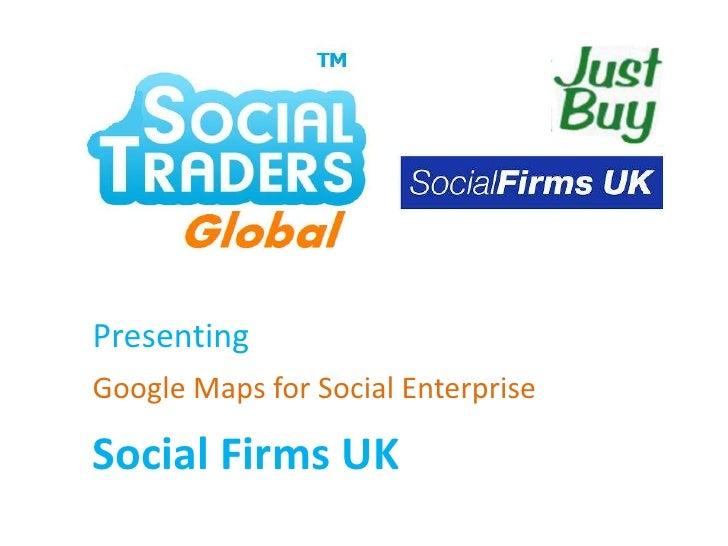 Presenting<br />Google Maps for Social Enterprise<br />Social Firms UK<br />