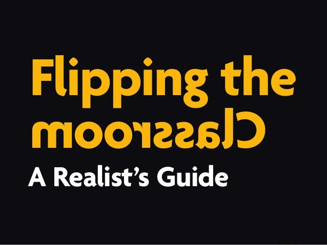 A Realist's Guide: Flipping the Classroom