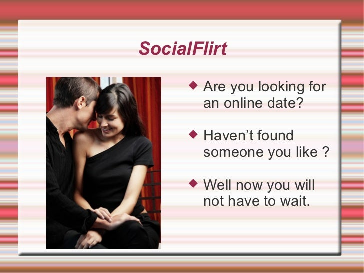 SocialFlirt <ul><li>Are you looking for an online date? </li></ul><ul><li>Haven't found someone you like ? </li></ul><ul><...