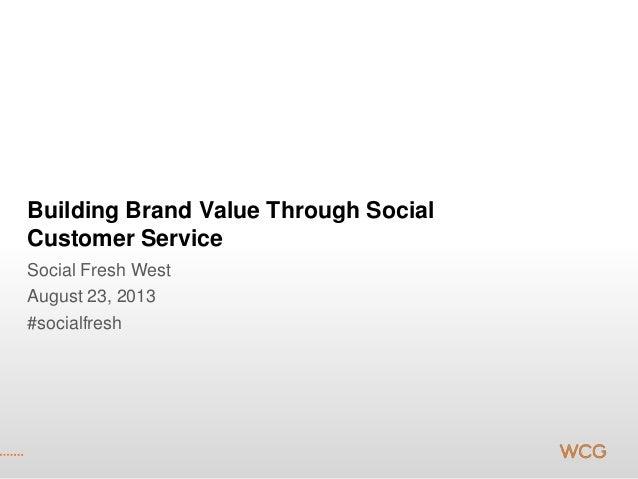 Building Brand Value Through Social Customer Service Social Fresh West August 23, 2013 #socialfresh