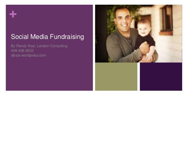 +Social Media FundraisingBy Randy Ksar, Landon Consulting408-409-9033djksar.wordpress.com