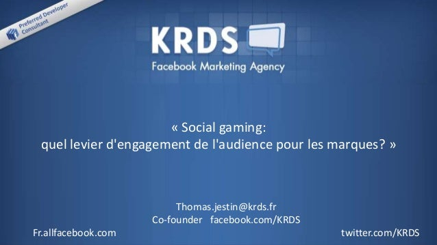 « Social gaming: quel levier d'engagement de l'audience pour les marques? » Thomas.jestin@krds.fr Co-founder facebook.com/...
