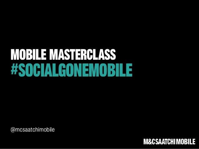MOBILE MASTERCLASS#SOCIALGONEMOBILE@mcsaatchimobile