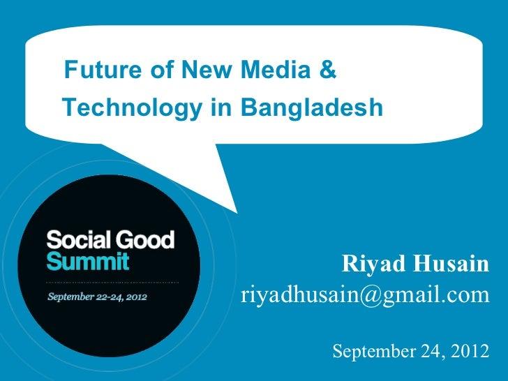 Future of New Media &Technology in Bangladesh                      Riyad Husain             riyadhusain@gmail.com         ...