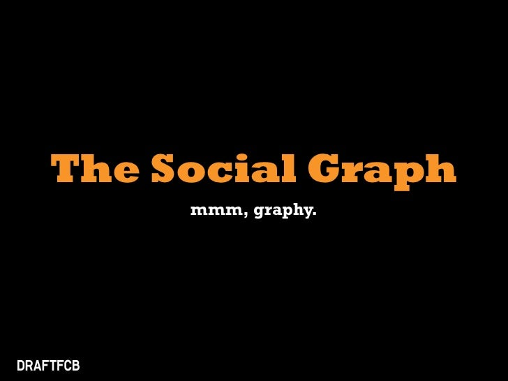 The Social Graph      mmm, graphy.