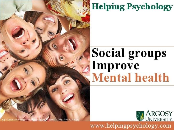 www.helpingpsychology.com Social groups Improve  Mental health   http://i.ehow.com/images/GlobalPhoto/Articles/5043158/205...