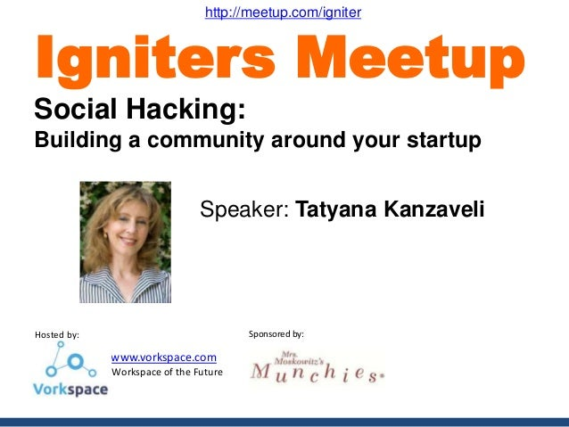 Hosted by: www.vorkspace.com - Workspace of the Future Sponsored by: Speaker: Tatyana Kanzaveli Igniters Meetup Social Hac...