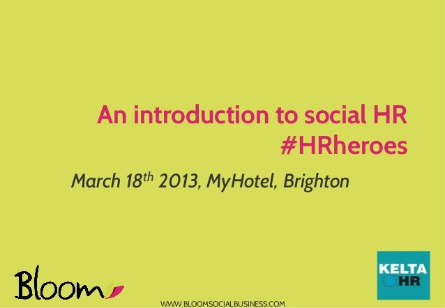 An introduction to social HR                   #HRheroesMarch 18th 2013, MyHotel, Brighton          WWW.BLOOMSOCIALBUSINES...