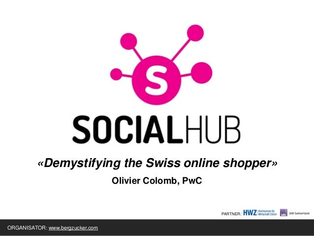 «Demystifying the Swiss online shopper» Olivier Colomb, PwC ORGANISATOR: www.bergzucker.com PARTNER: