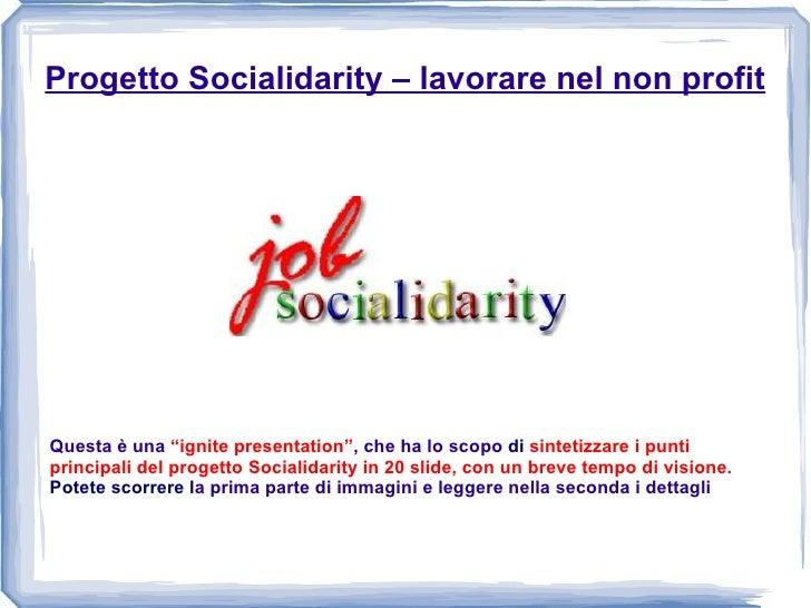 """Progetto Socialidarity – lavorare nel non profit Questa è una  """"ignite presentation"""" , che ha lo scopo  di  sintetizzare i..."""