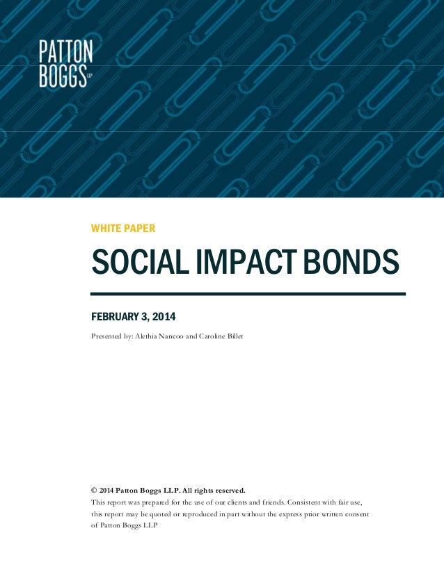 WHITE PAPER  SOCIAL IMPACT BONDS FEBRUARY 3, 2014 Presented by: Alethia Nancoo and Caroline Billet  © 2014 Patton Boggs LL...