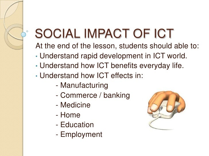 SOCIAL IMPACT OF ICTAt the end of the lesson, students should able to:• Understand rapid development in ICT world.• Unders...