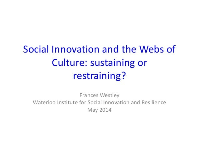 Social Innovation and the Webs of Culture: sustaining or restraining? Frances Westley Waterloo Institute for Social Innova...