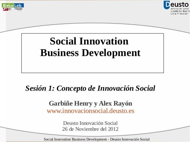 Social Innovation Business Development Sesión 1: Concepto de Innovación Social Garbiñe Henry y Alex Rayón www.innovacionso...