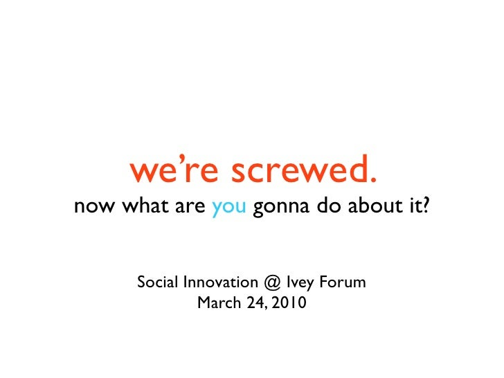 we're screwed. now what are you gonna do about it?         Social Innovation @ Ivey Forum                March 24, 2010