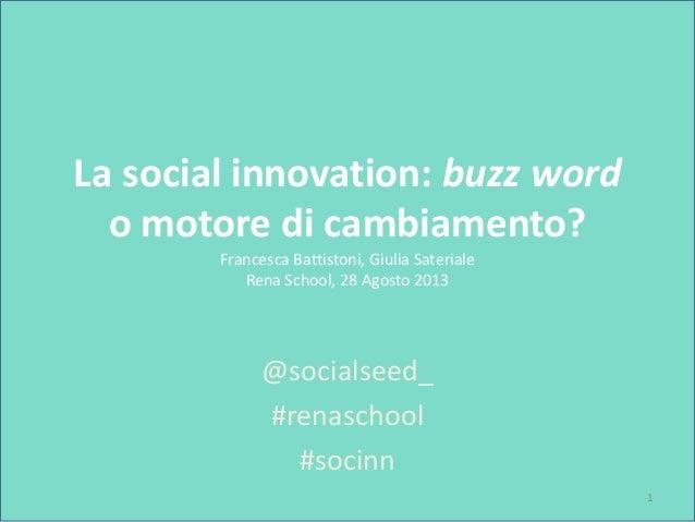 La social innovation: buzz word o motore di cambiamento? Francesca Battistoni, Giulia Sateriale Rena School, 28 Agosto 201...