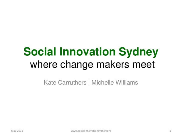 Social Innovation Sydney where change makers meet<br />Kate Carruthers | Michelle Williams<br />May 2011<br />1<br />www.s...
