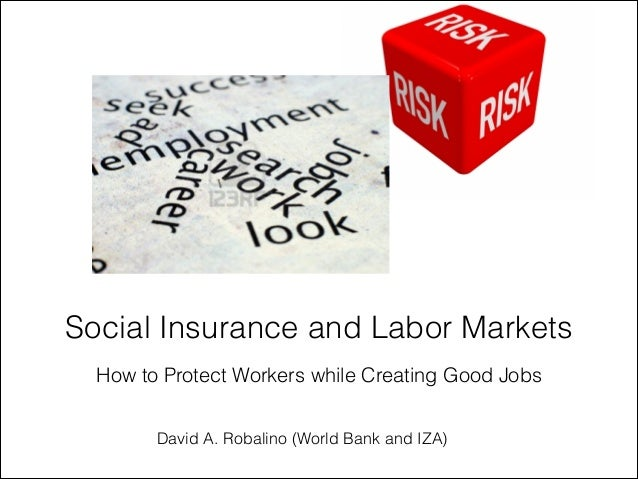 How to Protect Workers while Creating Good JobsSocial Insurance and Labor MarketsDavid A. Robalino (World Bank and IZA)