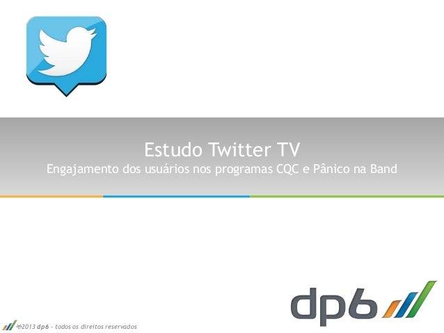 2013 dp6 - todos os direitos reservados Estudo Twitter TV Engajamento dos usuários nos programas CQC e Pânico na Band
