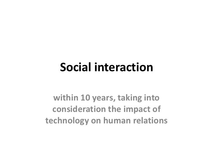 Social interaction  within 10 years, taking into  consideration the impact oftechnology on human relations