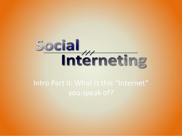 """Intro Part II: What is this """"Internet"""" you speak of?"""