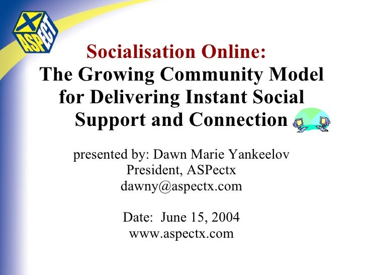 Socialisation Online:   The Growing Community Model for Delivering Instant Social Support and Connection presented by: Daw...