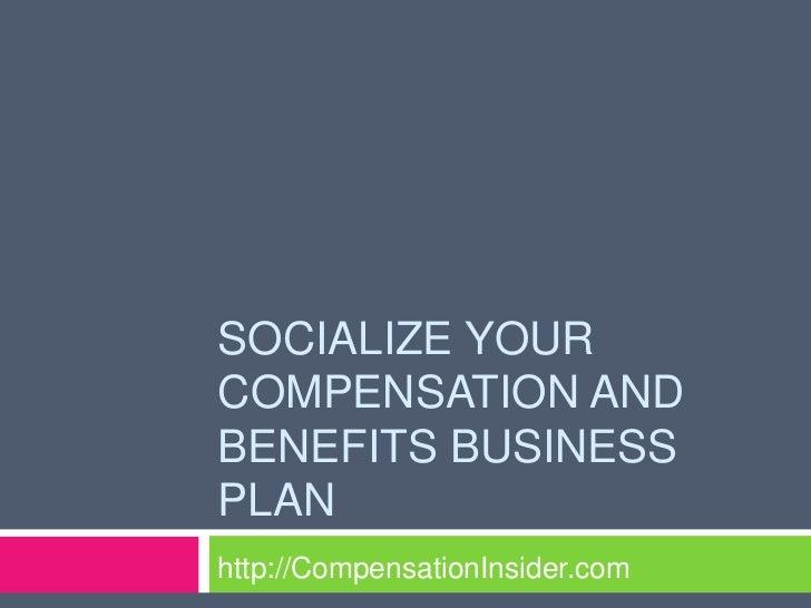 SOCIALIZE YOURCOMPENSATION ANDBENEFITS BUSINESSPLANhttp://CompensationInsider.com